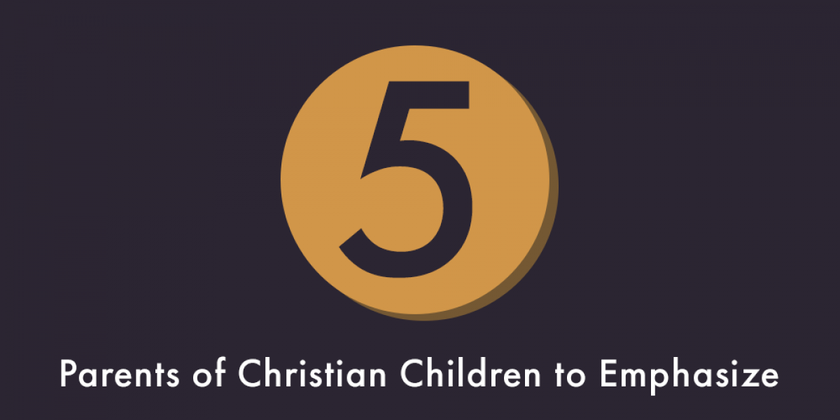 Five Things for Parents of Christian Children to Emphasize
