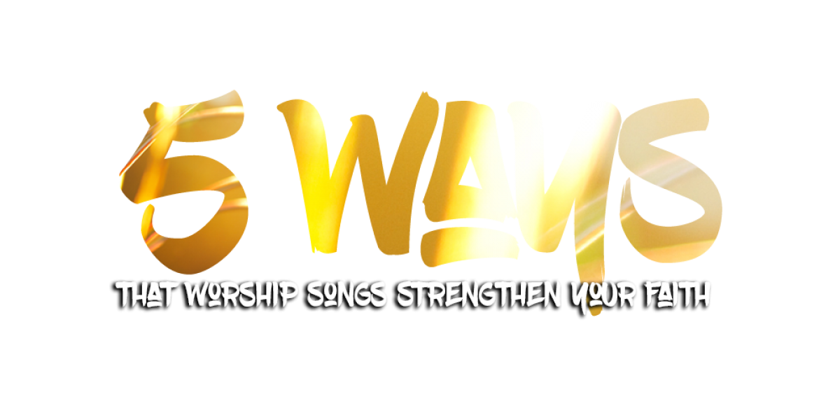 5 Ways that Worship Songs Strengthen Your Faith