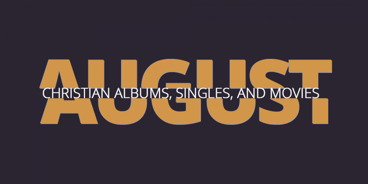 New Christian Albums, Singles, and Movies of August 2017
