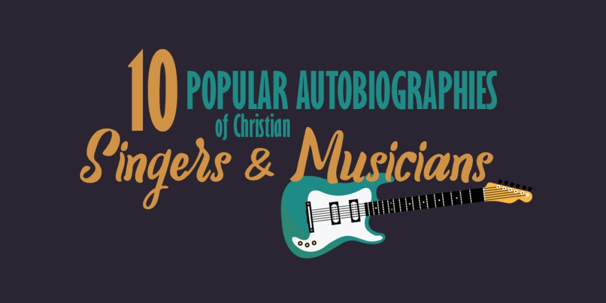 10 Popular Autobiographies of Christian Singers and Musicians