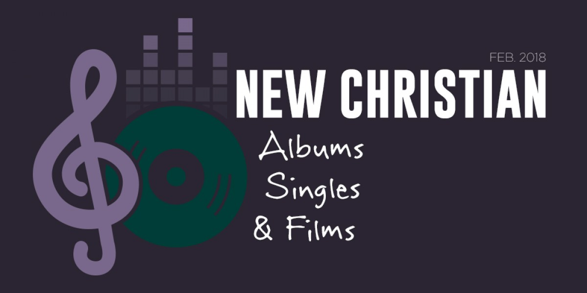 New Christian Albums, Singles, and Films of February 2018