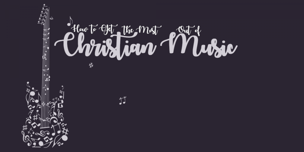 How to Get the Most Out of Christian Music