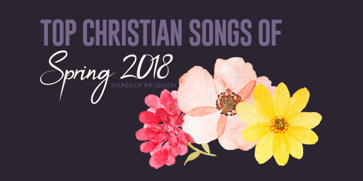 Top Christian Songs of Spring 2018: Sounds of the Season