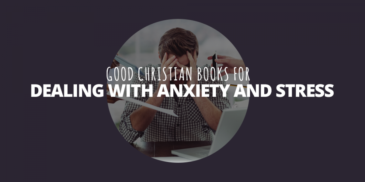 Good Christian Books for Dealing with Anxiety and Stress